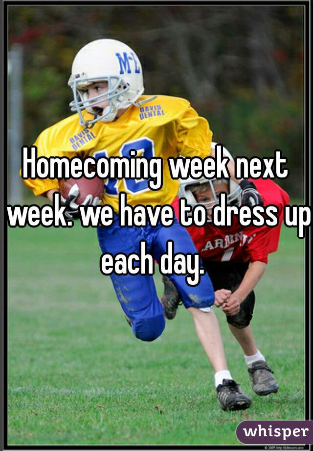 Homecoming week next week. we have to dress up each day.
