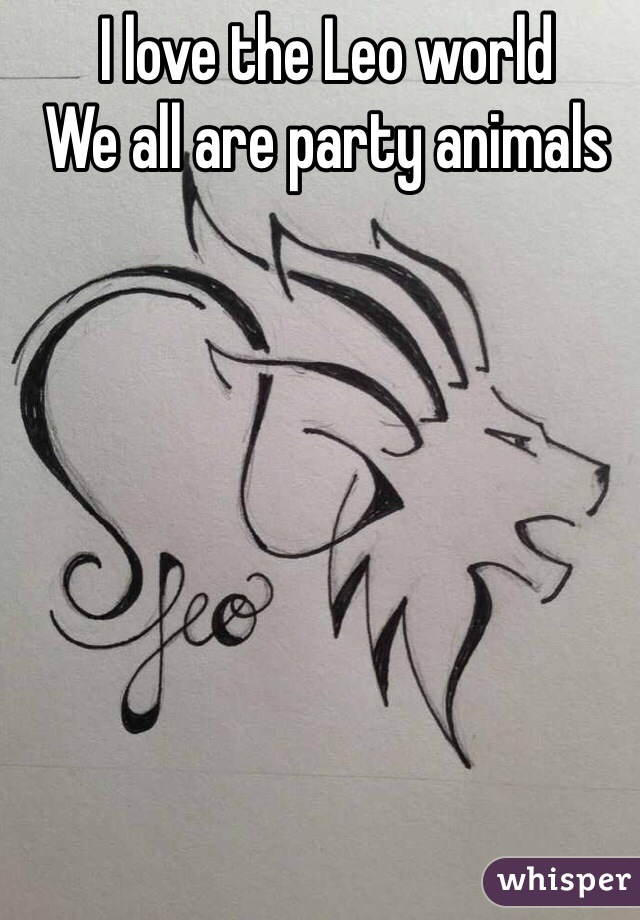 I love the Leo world  We all are party animals