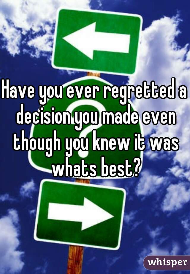 Have you ever regretted a decision you made even though you knew it was whats best?