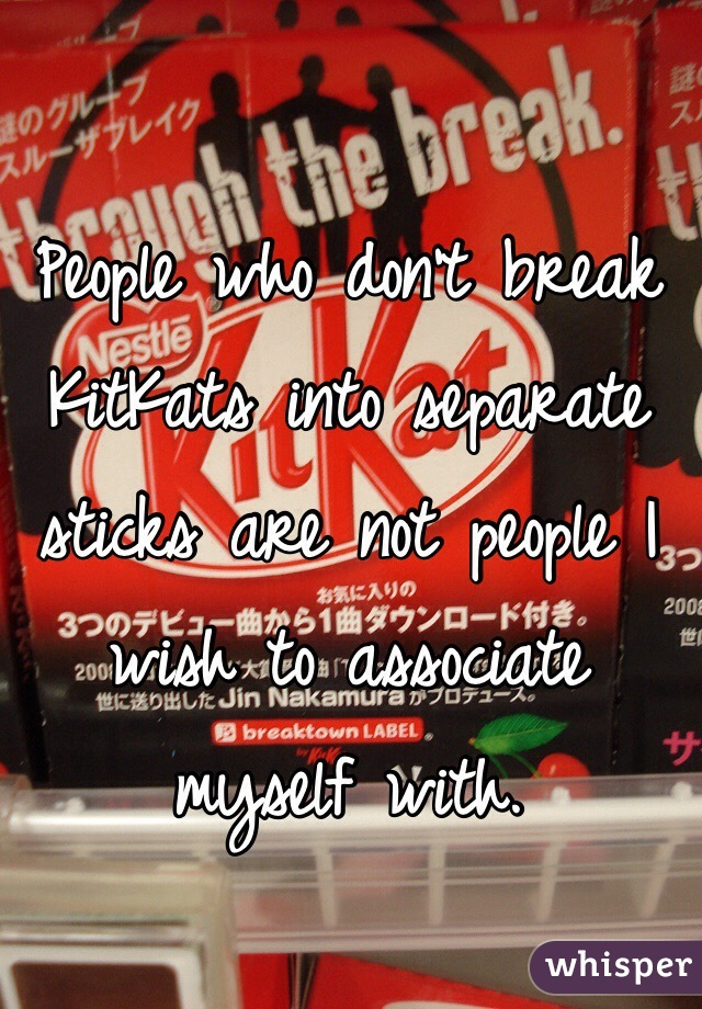 People who don't break KitKats into separate sticks are not people I wish to associate myself with.