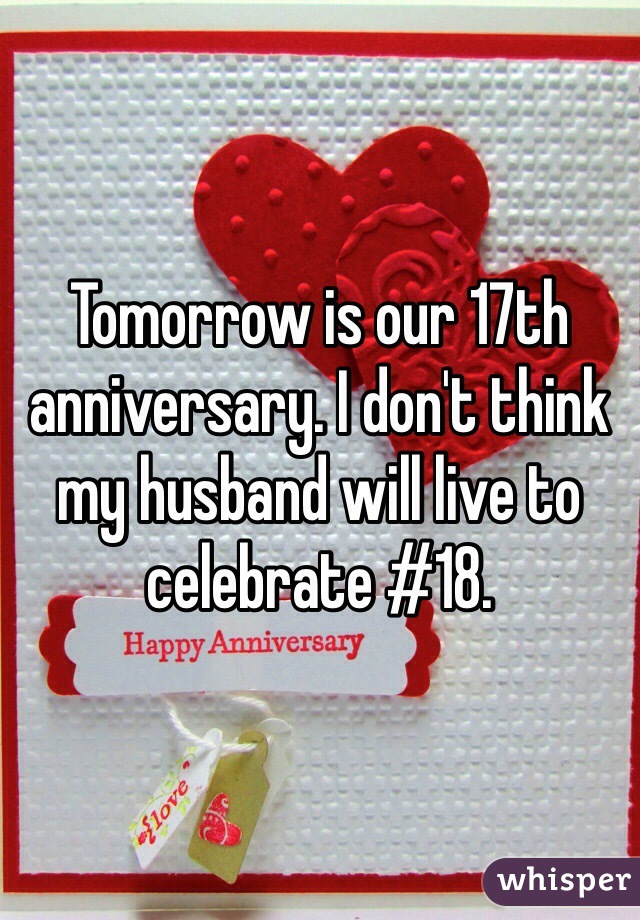 Tomorrow is our 17th anniversary. I don't think  my husband will live to celebrate #18.