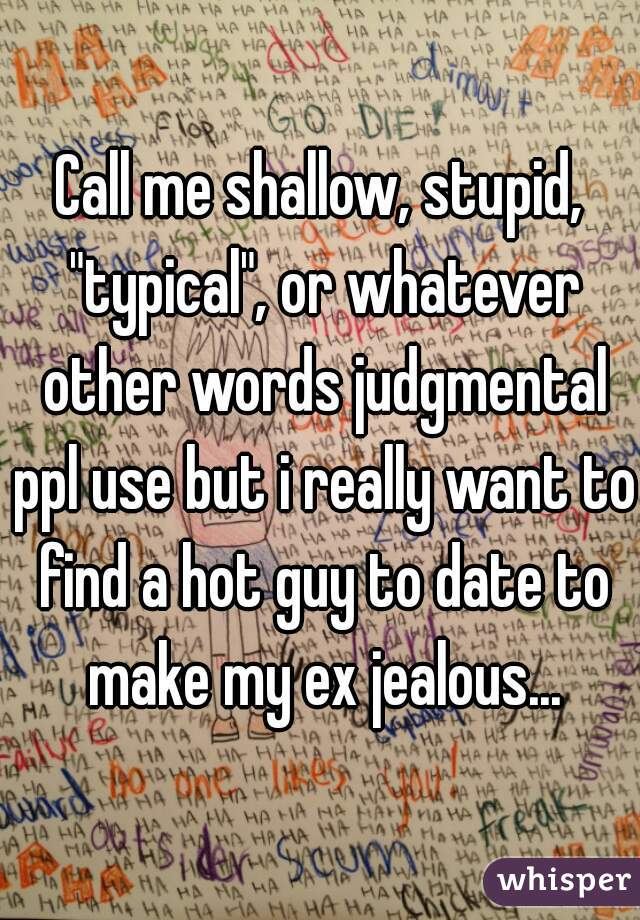 "Call me shallow, stupid, ""typical"", or whatever other words judgmental ppl use but i really want to find a hot guy to date to make my ex jealous..."