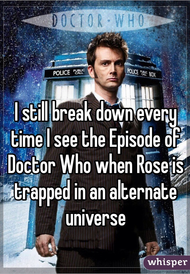 I still break down every time I see the Episode of Doctor Who when Rose is trapped in an alternate universe