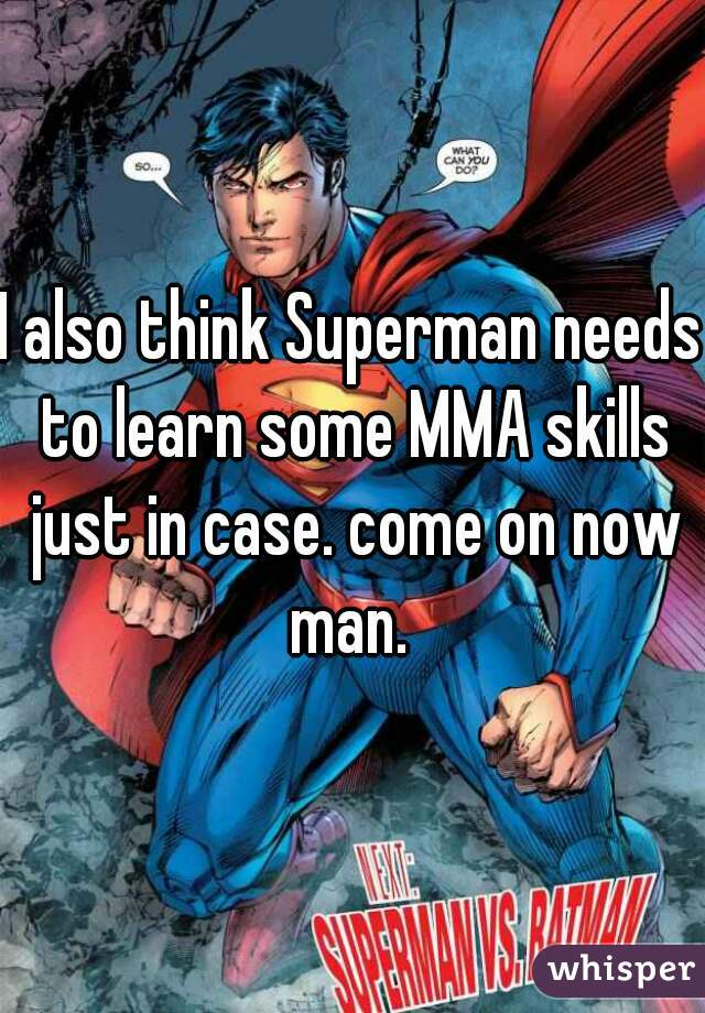 I also think Superman needs to learn some MMA skills just in case. come on now man.