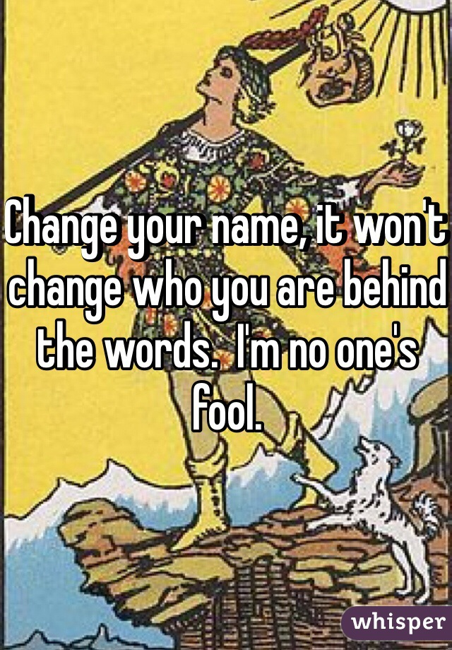 Change your name, it won't change who you are behind the words.  I'm no one's fool.