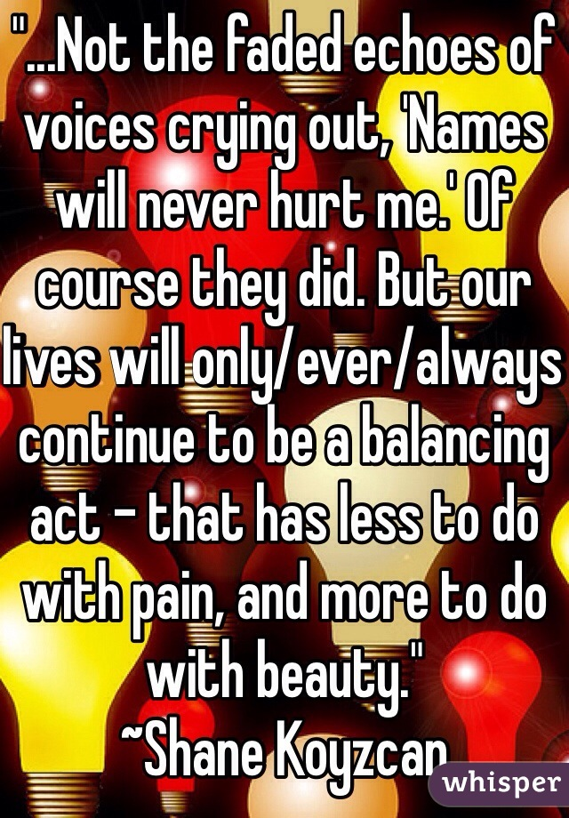 """...Not the faded echoes of voices crying out, 'Names will never hurt me.' Of course they did. But our lives will only/ever/always continue to be a balancing act - that has less to do with pain, and more to do with beauty."" ~Shane Koyzcan"