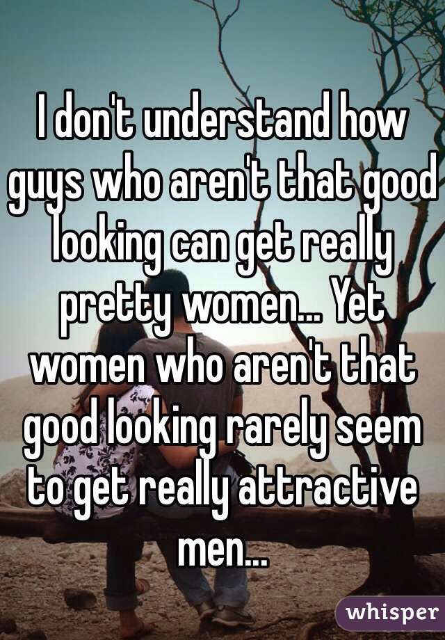 I don't understand how guys who aren't that good looking can get really pretty women... Yet women who aren't that good looking rarely seem to get really attractive men...