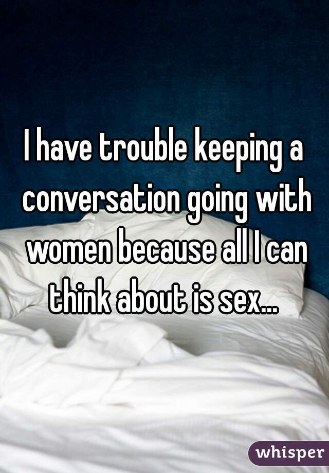 I have trouble keeping a conversation going with women because all I can think about is sex...
