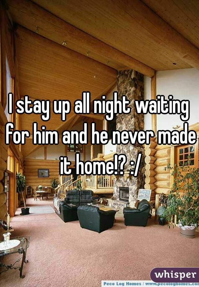 I stay up all night waiting for him and he never made it home!? :/