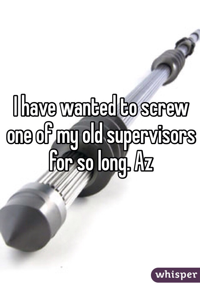 I have wanted to screw one of my old supervisors for so long. Az