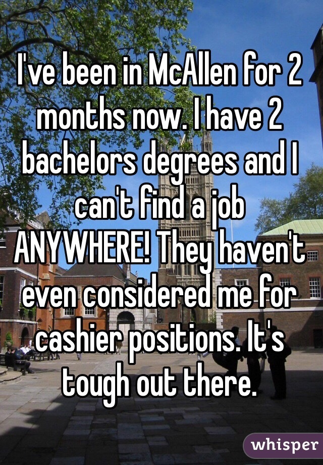 I've been in McAllen for 2 months now. I have 2 bachelors degrees and I can't find a job ANYWHERE! They haven't even considered me for cashier positions. It's tough out there.