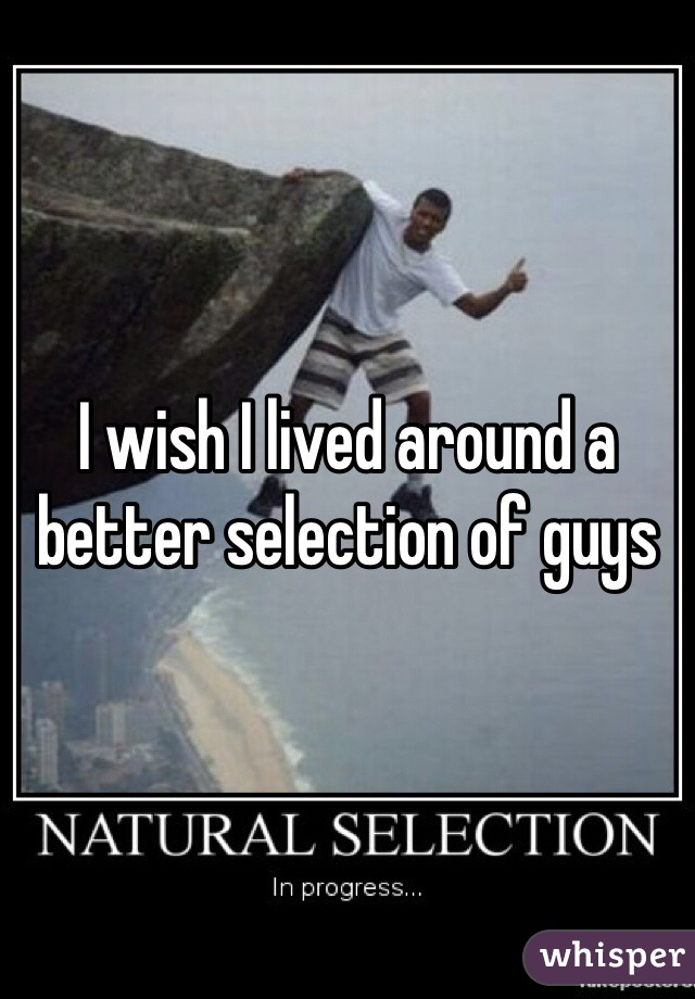 I wish I lived around a better selection of guys