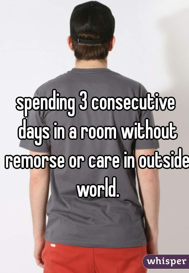 spending 3 consecutive days in a room without remorse or care in outside world.
