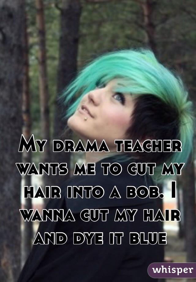 My drama teacher wants me to cut my hair into a bob. I wanna cut my hair and dye it blue