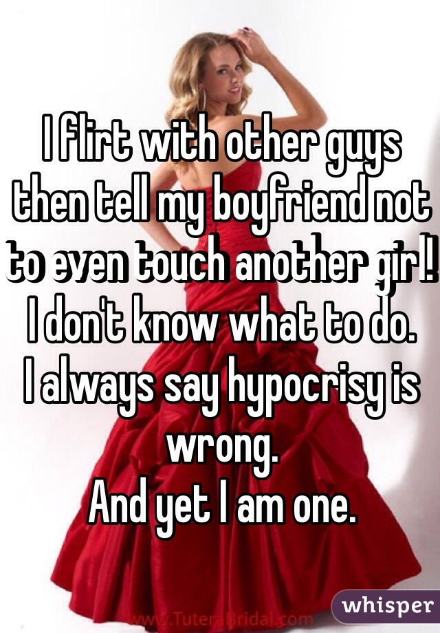 I flirt with other guys then tell my boyfriend not to even touch another girl!  I don't know what to do. I always say hypocrisy is wrong. And yet I am one.