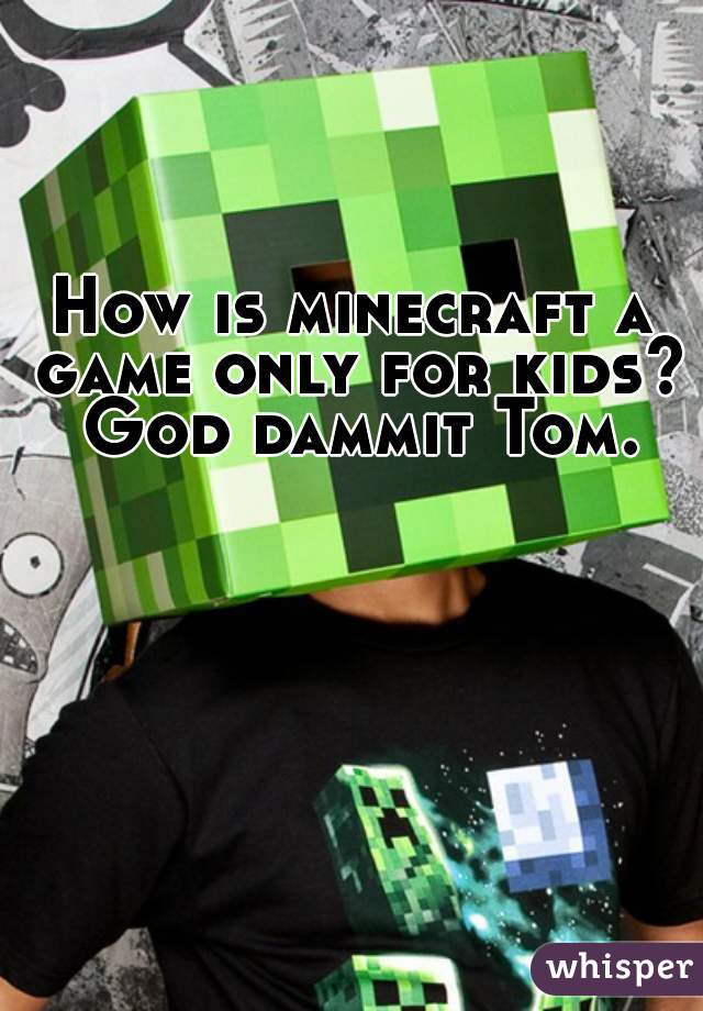 How is minecraft a game only for kids? God dammit Tom.