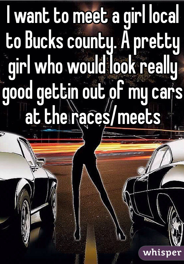 I want to meet a girl local to Bucks county. A pretty girl who would look really good gettin out of my cars at the races/meets