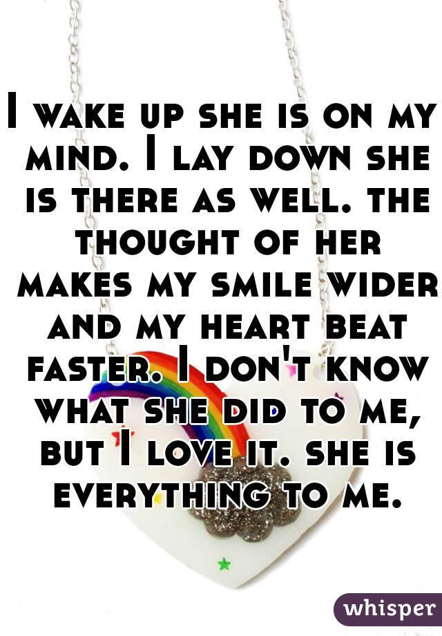 I wake up she is on my mind. I lay down she is there as well. the thought of her makes my smile wider and my heart beat faster. I don't know what she did to me, but I love it. she is everything to me.