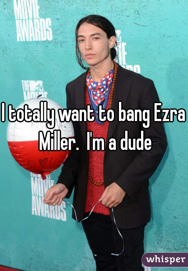 I totally want to bang Ezra Miller.  I'm a dude