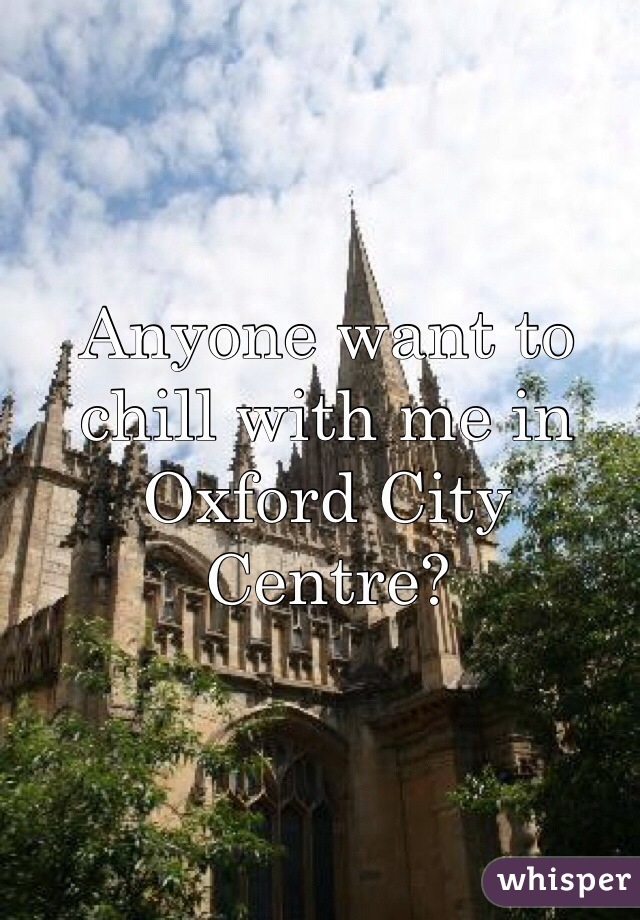 Anyone want to chill with me in Oxford City Centre?