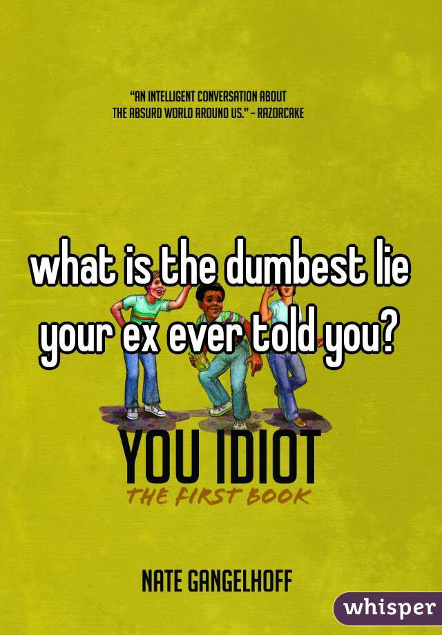 what is the dumbest lie your ex ever told you?