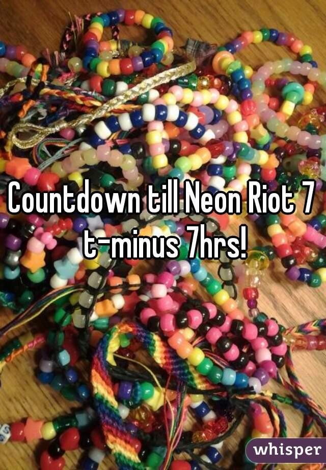 Countdown till Neon Riot 7 t-minus 7hrs!
