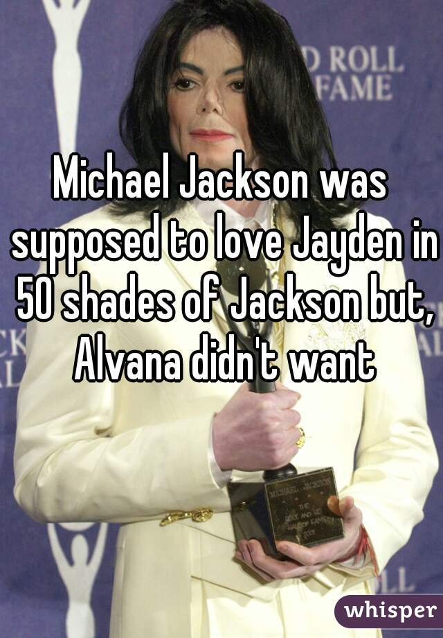 Michael Jackson was supposed to love Jayden in 50 shades of Jackson but, Alvana didn't want that😂