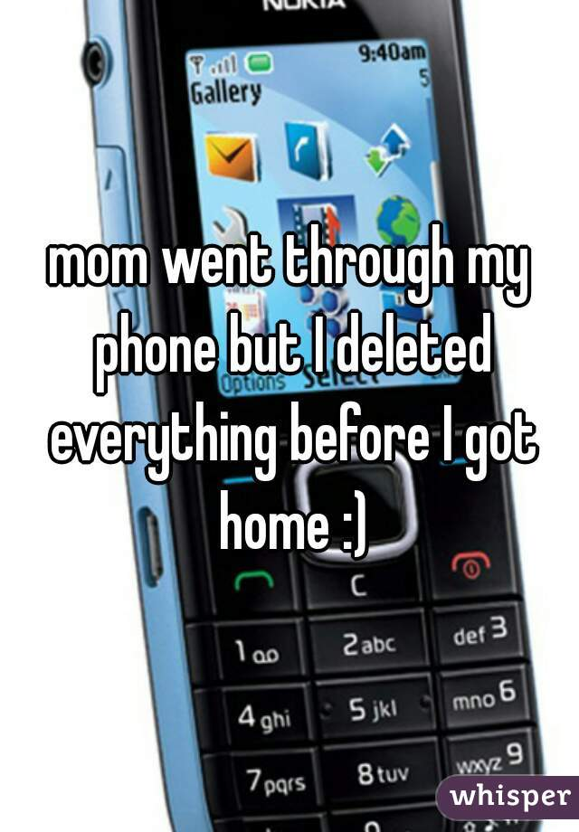 mom went through my phone but I deleted everything before I got home :)
