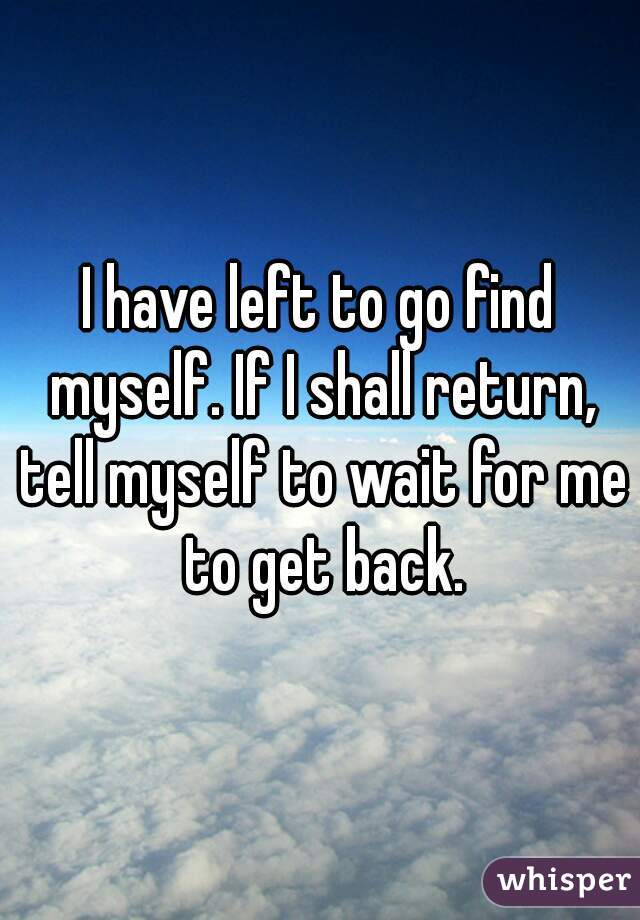 I have left to go find myself. If I shall return, tell myself to wait for me to get back.