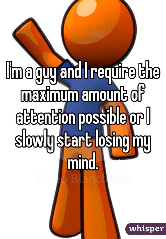 I'm a guy and I require the maximum amount of attention possible or I slowly start losing my mind.
