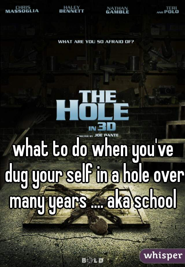 what to do when you've dug your self in a hole over many years .... aka school