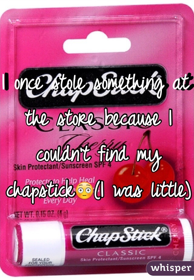 I once stole something at the store because I couldn't find my chapstick😳(I was little)