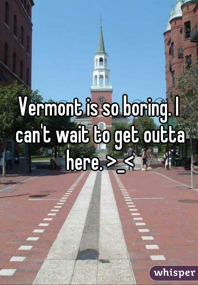 Vermont is so boring. I can't wait to get outta here. >_<