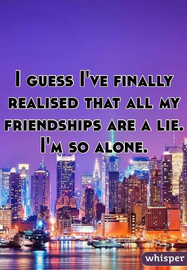 I guess I've finally realised that all my friendships are a lie. I'm so alone.