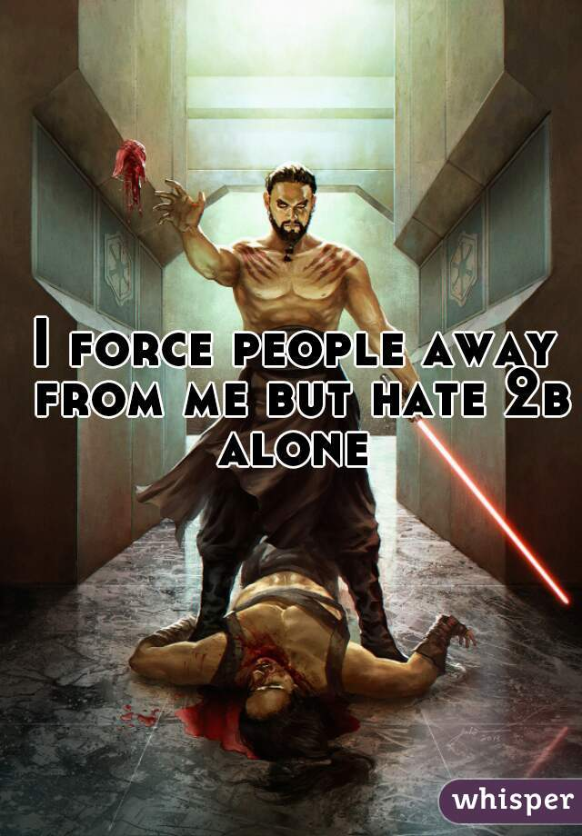 I force people away from me but hate 2b alone