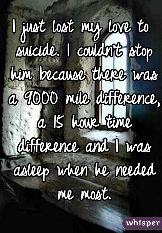I just lost my love to suicide. I couldn't stop him because there was a 9000 mile difference, a 15 hour time difference and I was asleep when he needed me most.