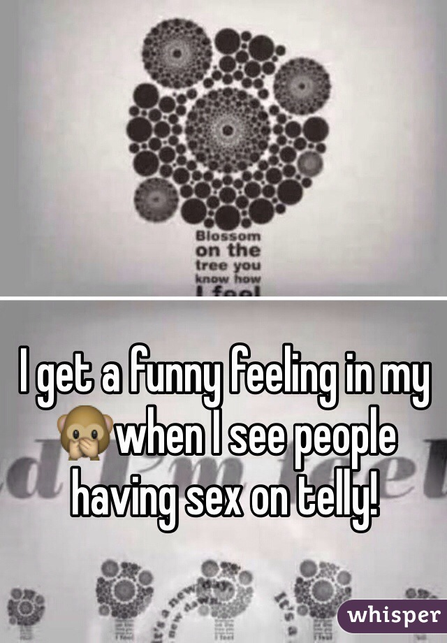 I get a funny feeling in my 🙊when I see people having sex on telly!