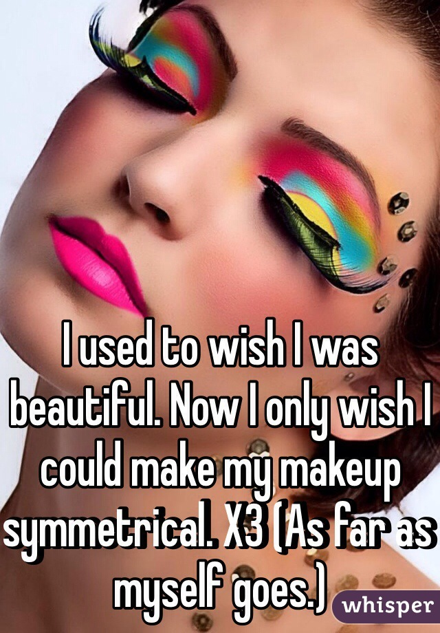 I used to wish I was beautiful. Now I only wish I could make my makeup symmetrical. X3 (As far as myself goes.)