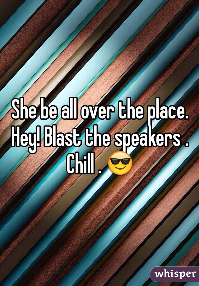 She be all over the place. Hey! Blast the speakers . Chill . 😎