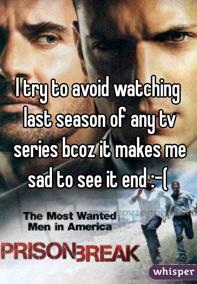 I try to avoid watching last season of any tv series bcoz it makes me sad to see it end :-(