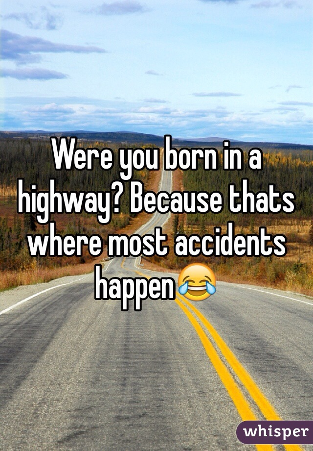 Were you born in a highway? Because thats where most accidents happen😂