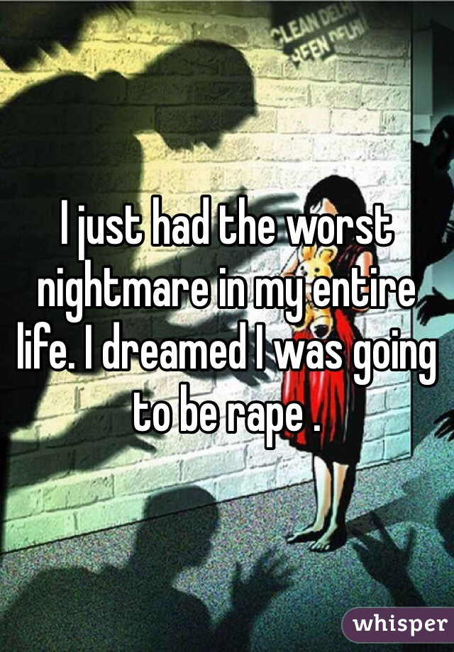 I just had the worst nightmare in my entire life. I dreamed I was going to be rape .