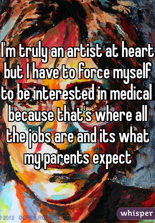 I'm truly an artist at heart but I have to force myself to be interested in medical because that's where all the jobs are and its what my parents expect