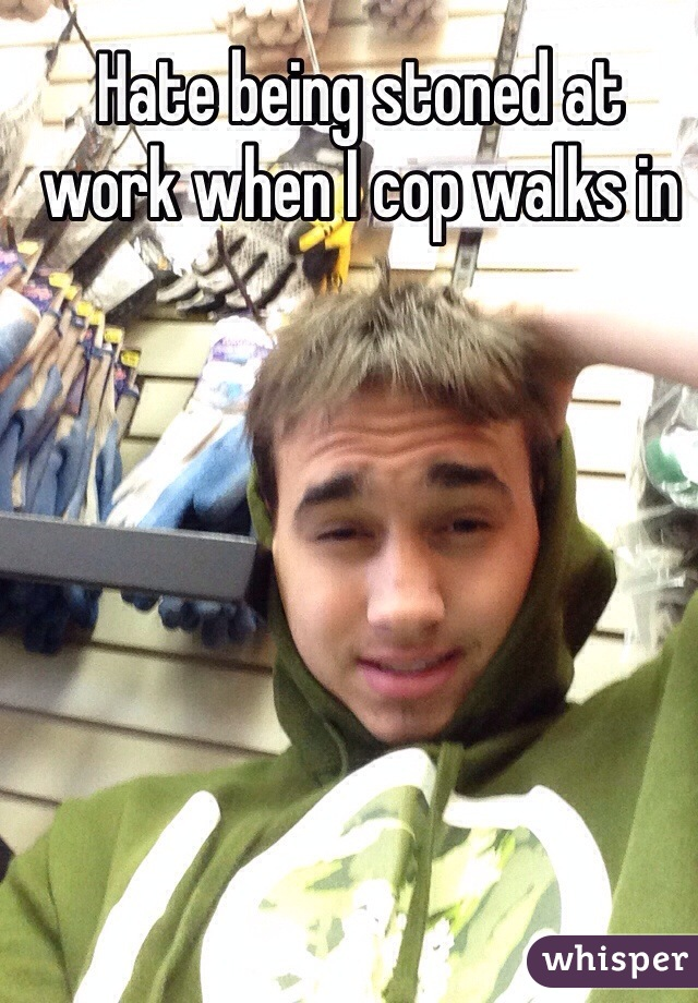 Hate being stoned at work when I cop walks in