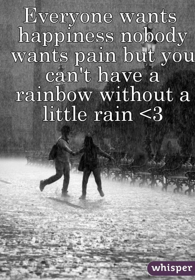 Everyone wants happiness nobody wants pain but you can't have a rainbow without a little rain <3
