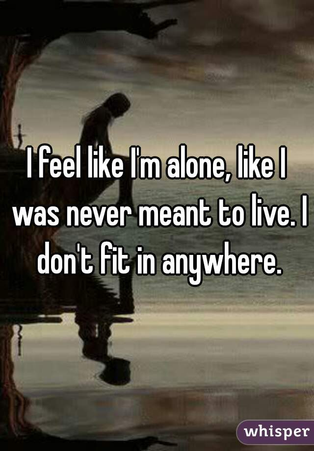 I feel like I'm alone, like I was never meant to live. I don't fit in anywhere.