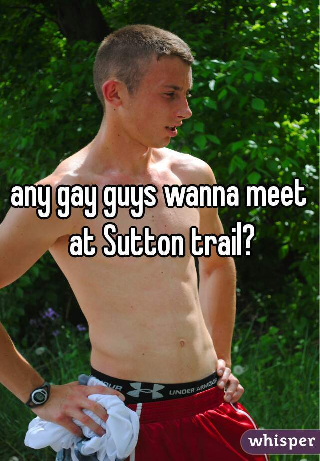 any gay guys wanna meet at Sutton trail?
