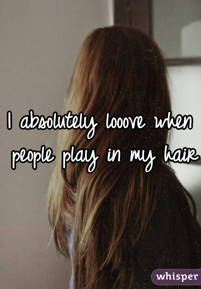 I absolutely looove when people play in my hair