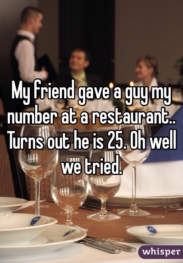 My friend gave a guy my number at a restaurant.. Turns out he is 25. Oh well we tried.