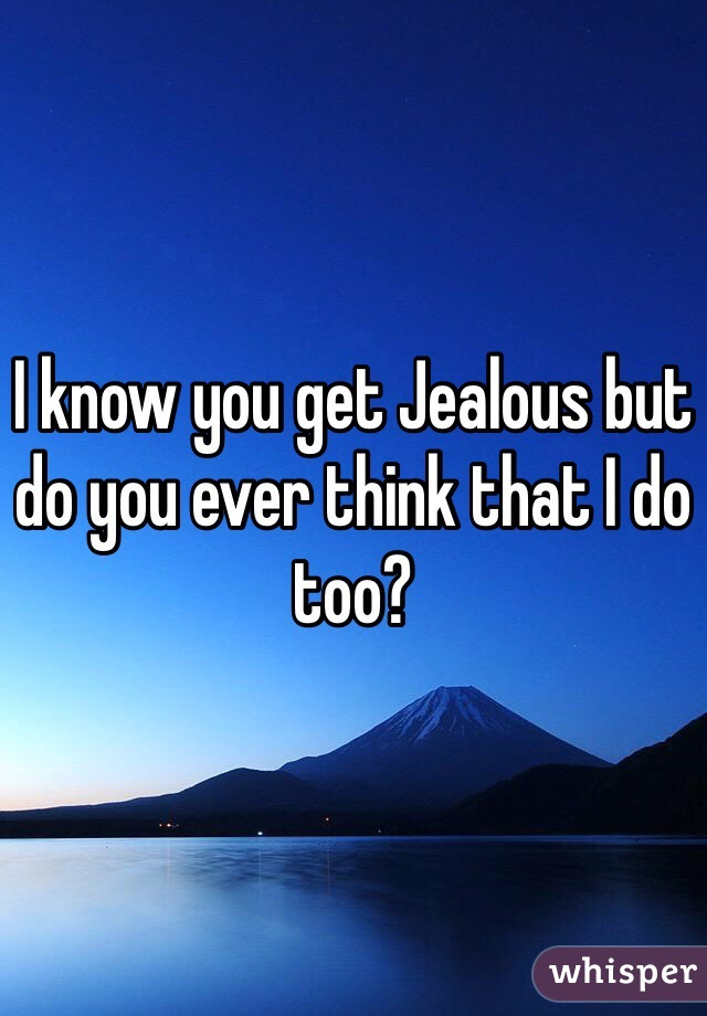 I know you get Jealous but do you ever think that I do too?